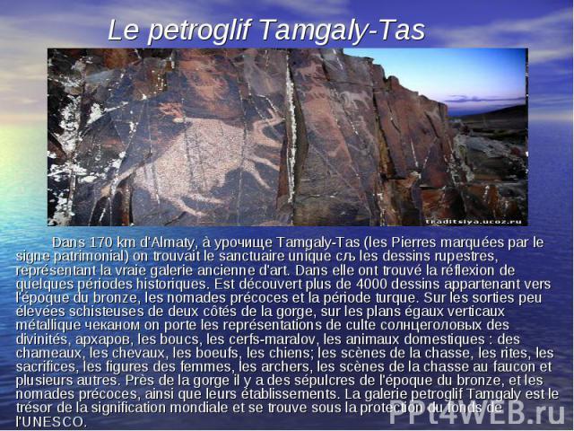 Dans 170 km d'Almaty, à урочище Tamgaly-Tas (les Pierres marquées par le signe patrimonial) on trouvait le sanctuaire unique сљ les dessins rupestres, représentant la vraie galerie ancienne d'art. Dans elle ont trouvé la réflexion de quelques périod…