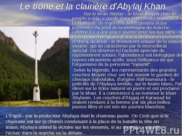 Sur le khan Abylae - le khan Moyen zhuz le peuple a mis, a gardé dans la mémoire impérissable la multitude de légendes, les légendes et les poèmes... Au pied de la montagne de Kokche célèbre il y a une place sacrée pour les Kazakhs - le trône nature…