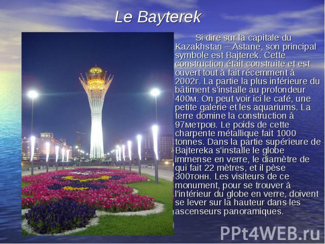 Si dire sur la capitale du Kazakhstan – Astane, son principal symbole est Bajterek. Cette construction était construite et est ouvert tout à fait récemment à 2002г. La partie la plus inférieure du bâtiment s'installe au profondeur 400м. On peut voir…