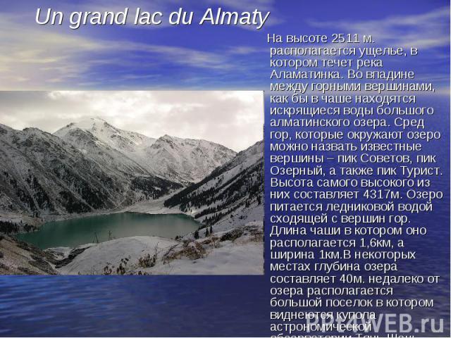 На высоте 2511 м. располагается ущелье, в котором течет река Аламатинка. Во впадине между горными вершинами, как бы в чаше находятся искрящиеся воды большого алматинского озера. Сред гор, которые окружают озеро можно назвать известные вершины – пик …
