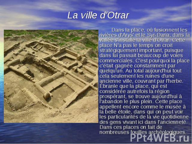 Dans la place, où fusionnent les rivières d'Arys' et le Syr-Daria, dans la vallée s'installe la ville d'Otrar. Cette place N'a pas le temps on croit stratégiquement important, puisque dans lui passait beaucoup de voies commerciales. C'est pourquoi l…