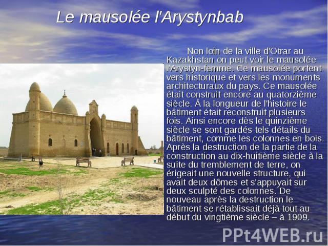 Non loin de la ville d'Otrar au Kazakhstan on peut voir le mausolée l'Arystyn-femme. Ce mausolée portent vers historique et vers les monuments architecturaux du pays. Ce mausolée était construit encore au quatorzième siècle. À la longueur de l'histo…