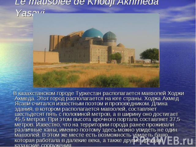 В казахстанском городе Туркестан располагается мавзолей Ходжи Ахмеда. Этот город располагается на юге страны. Ходжа Ахмед Ясави считался известным поэтом и проповедником. Длина здания, в котором располагается мавзолей, составляет шестьдесят пять с п…