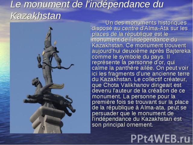 Un des monuments historiques disposé au centre d'Alma-Ata sur les places de la république est le monument de l'indépendance du Kazakhstan. Ce monument trouvent aujourd'hui deuxième après Bajtereka comme le symbole du pays. Il représente la personne …
