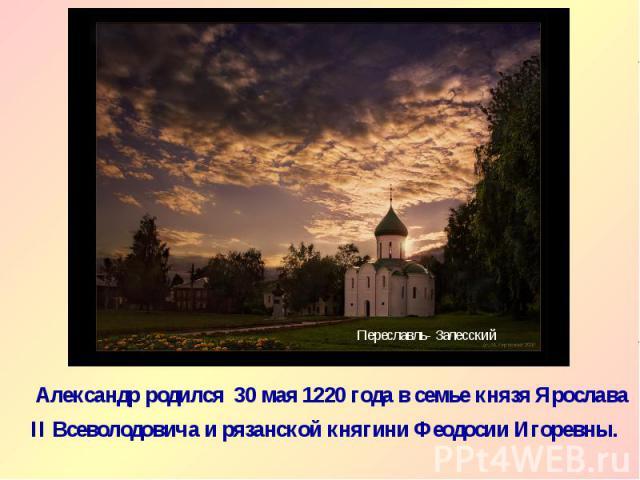 Александр родился 30 мая 1220 года в семье князя Ярослава II Всеволодовича и рязанской княгини Феодосии Игоревны. Александр родился 30 мая 1220 года в семье князя Ярослава II Всеволодовича и рязанской княгини Феодосии Игоревны.