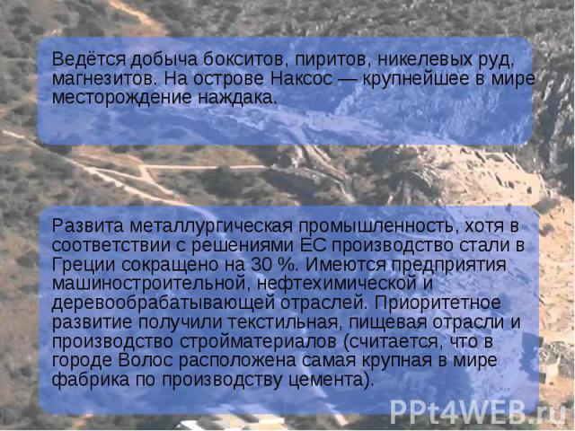 Ведётся добыча бокситов, пиритов, никелевых руд, магнезитов. На острове Наксос — крупнейшее в мире месторождение наждака. Развита металлургическая промышленность, хотя в соответствии с решениями ЕС производство стали в Греции сокращено на 30 %. Имею…