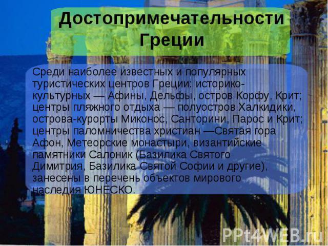 Достопримечательности ГрецииСреди наиболее известных и популярных туристических центров Греции: историко-культурных—Афины,Дельфы, островКорфу, Крит; центры пляжного отдыха— полуостровХалкидики, острова-курорты&nbs…
