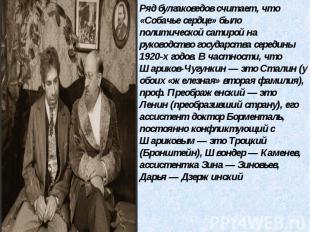 Ряд булгаковедов считает, что «Собачье сердце» было политической сатирой на руко