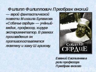 Филипп Филиппович Преображенский — герой фантастической повести Михаила Булгаков
