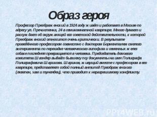 Образ героя Профессор Преображенский в 1924 году живёт и работает в Москве по ад