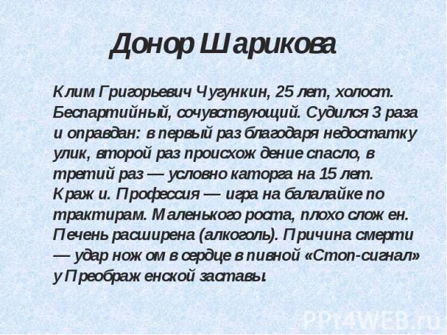 Донор Шарикова Клим Григорьевич Чугункин, 25 лет, холост. Беспартийный, сочувствующий. Судился 3 раза и оправдан: в первый раз благодаря недостатку улик, второй раз происхождение спасло, в третий раз — условно каторга на 15 лет. Кражи. Профессия — и…