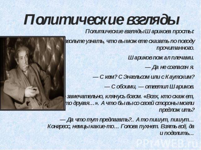 Политические взгляды Политические взгляды Шарикова просты: — Позвольте узнать, что вы можете сказать по поводу прочитанного. Шариков пожал плечами. — Да не согласен я. — С кем? С Энгельсом или с Каутским? — С обоими, — ответил Шариков. — Это замечат…
