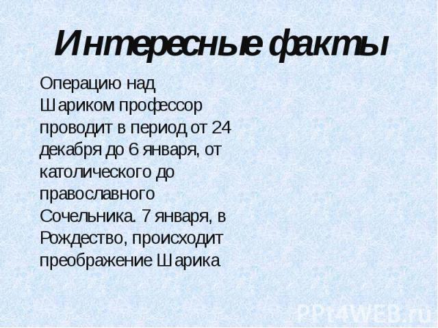 Интересные факты Операцию над Шариком профессор проводит в период от 24 декабря до 6 января, от католического до православного Сочельника. 7 января, в Рождество, происходит преображение Шарика