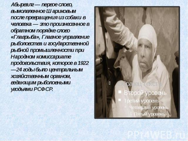 Абырвалг — первое слово, вымолвленное Шариковым после превращения из собаки в человека — это произнесенное в обратном порядке слово «Главрыба», Главное управление рыболовства и государственной рыбной промышленности при Народном комиссариате продовол…
