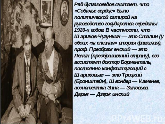 Ряд булгаковедов считает, что «Собачье сердце» было политической сатирой на руководство государства середины 1920-х годов. В частности, что Шариков-Чугункин — это Сталин (у обоих «железная» вторая фамилия), проф. Преображенский — это Ленин (преобраз…