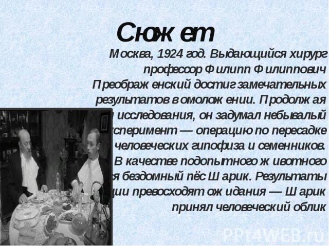 Сюжет Москва, 1924 год. Выдающийся хирург профессор Филипп Филиппович Преображенский достиг замечательных результатов в омоложении. Продолжая свои исследования, он задумал небывалый эксперимент — операцию по пересадке собаке человеческих гипофиза и …
