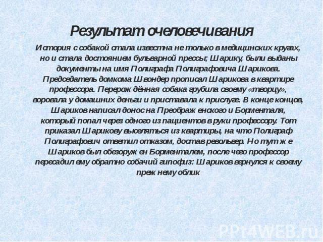 Результат очеловечивания История с собакой стала известна не только в медицинских кругах, но и стала достоянием бульварной прессы; Шарику, были выданы документы на имя Полиграфа Полиграфовича Шарикова. Председатель домкома Швондер прописал Шарикова …
