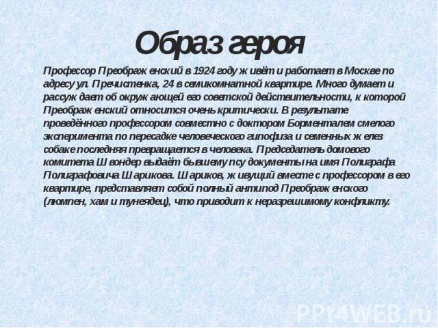 Образ героя Профессор Преображенский в 1924 году живёт и работает в Москве по адресу ул. Пречистенка, 24 в семикомнатной квартире. Много думает и рассуждает об окружающей его советской действительности, к которой Преображенский относится очень крити…