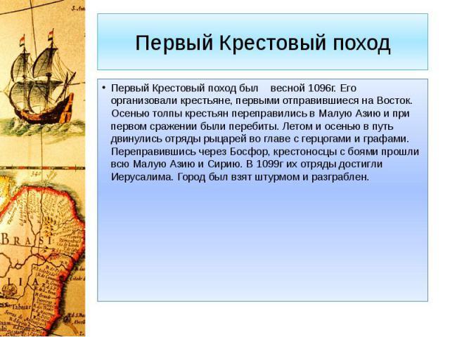 Первый Крестовый поход Первый Крестовый поход был весной 1096г. Его организовали крестьяне, первыми отправившиеся на Восток. Осенью толпы крестьян переправились в Малую Азию и при первом сражении были перебиты. Летом и осенью в путь двинулись отряды…
