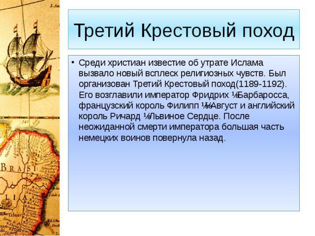 Третий Крестовый поход Среди христиан известие об утрате Ислама вызвало новый всплеск религиозных чувств. Был организован Третий Крестовый поход(1189-1192). Его возглавили император Фридрих ɪ Барбаросса, французский король Филипп ɪɪ Август и английс…