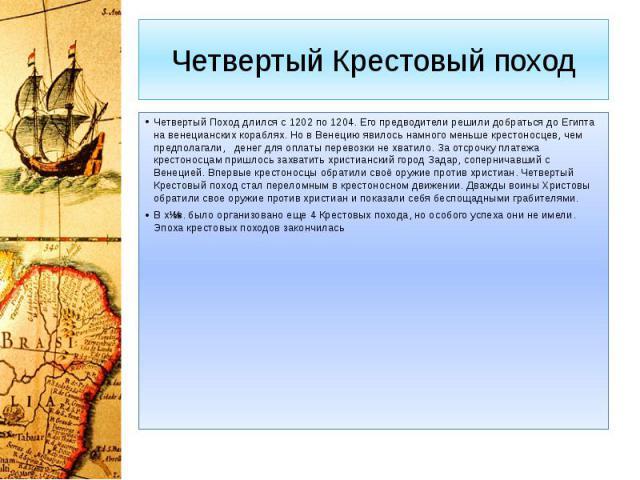 Четвертый Крестовый поход Четвертый Поход длился с 1202 по 1204. Его предводители решили добраться до Египта на венецианских кораблях. Но в Венецию явилось намного меньше крестоносцев, чем предполагали, денег для оплаты перевозки не хватило. За отср…