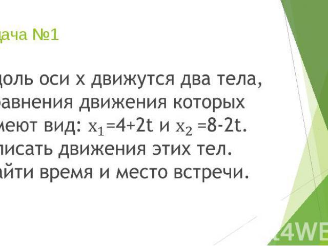 Задача №1 Вдоль оси х движутся два тела, уравнения движения которых имеют вид: =4+2t и =8-2t. Описать движения этих тел. Найти время и место встречи.