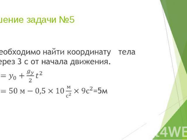 Решение задачи №5 Необходимо найти координату тела через 3 с от начала движения. =5м