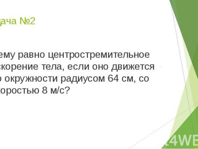 Задача №2 Чему равно центростремительное ускорение тела, если оно движется по окружности радиусом 64 см, со скоростью 8 м/с?