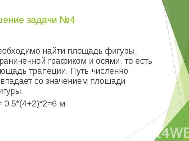 Решение задачи №4 Необходимо найти площадь фигуры, ограниченной графиком и осями, то есть площадь трапеции. Путь численно совпадает со значением площади фигуры. S= 0.5*(4+2)*2=6 м