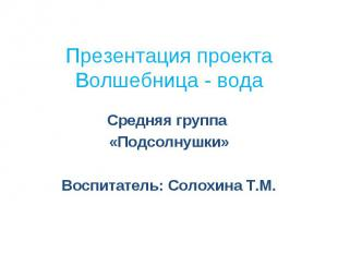 Презентация проекта Волшебница - вода Средняя группа «Подсолнушки» Воспитатель: