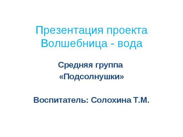 Презентация проекта Волшебница - вода Средняя группа «Подсолнушки» Воспитатель: Солохина Т.М.