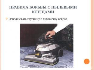 ПРАВИЛА БОРЬБЫ С ПЫЛЕВЫМИ КЛЕЩАМИ Использовать глубинную химчистку ковров