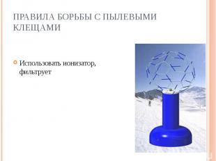 ПРАВИЛА БОРЬБЫ С ПЫЛЕВЫМИ КЛЕЩАМИ Использовать ионизатор, который фильтрует возд