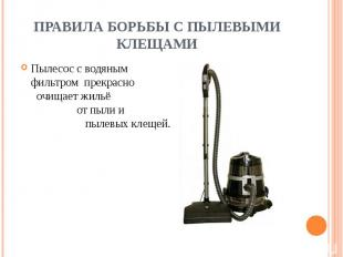 ПРАВИЛА БОРЬБЫ С ПЫЛЕВЫМИ КЛЕЩАМИ Пылесос с водяным фильтром прекрасно очищает ж