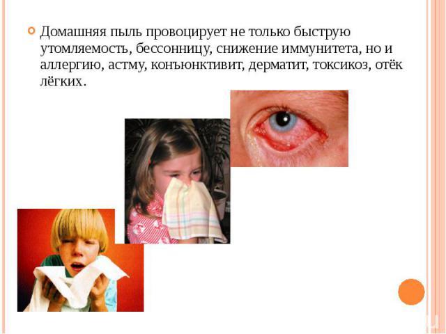 Домашняя пыль провоцирует не только быструю утомляемость, бессонницу, снижение иммунитета, но и аллергию, астму, конъюнктивит, дерматит, токсикоз, отёк лёгких.