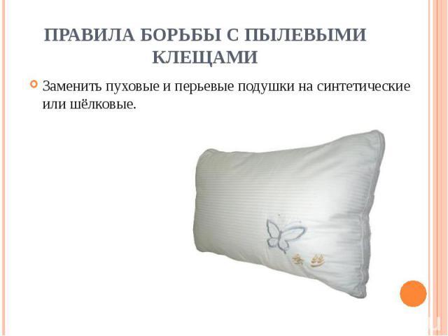 ПРАВИЛА БОРЬБЫ С ПЫЛЕВЫМИ КЛЕЩАМИ Заменить пуховые и перьевые подушки на синтетические или шёлковые.