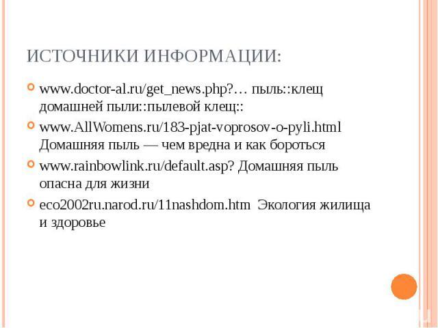 ИСТОЧНИКИ ИНФОРМАЦИИ: www.doctor-al.ru/get_news.php?… пыль::клещ домашней пыли::пылевой клещ:: www.AllWomens.ru/183-pjat-voprosov-o-pyli.html Домашняя пыль — чем вредна и как бороться www.rainbowlink.ru/default.asp? Домашняя пыль опасна для жизни ec…