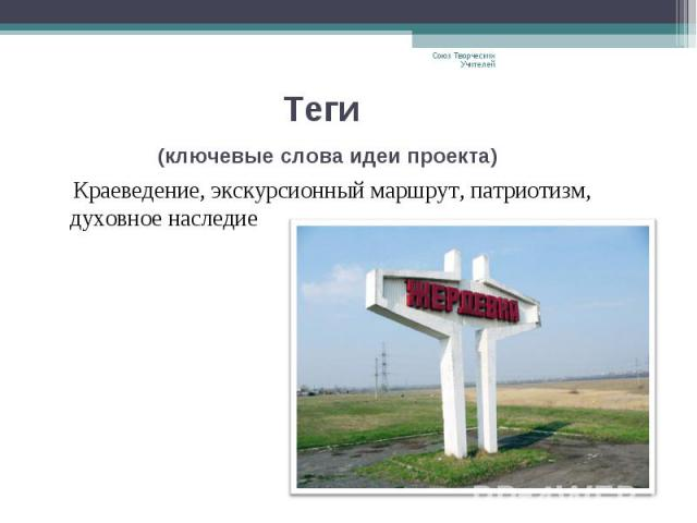 Теги (ключевые слова идеи проекта) Краеведение, экскурсионный маршрут, патриотизм, духовное наследие Союз Творческих Учителей