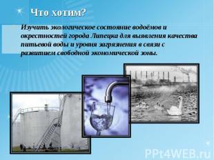 Что хотим? Изучить экологическое состояние водоёмов и окрестностей города Липецк