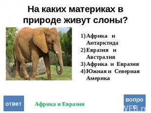 На каких материках в природе живут слоны? вопрос ответ Африка и Антарктида Евраз