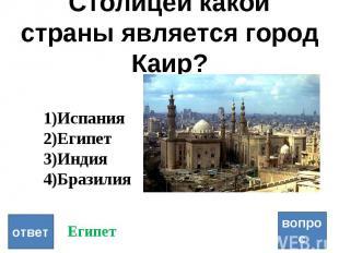 Столицей какой страны является город Каир? вопрос ответ Испания Египет Индия Бра