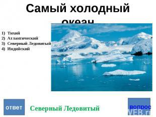 Самый холодный океан Тихий Атлантический Северный Ледовитый Индийский ответ Севе