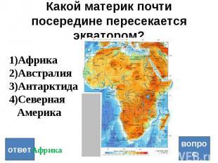 Какой материк почти посередине пересекается экватором? ответ вопрос Африка Австр