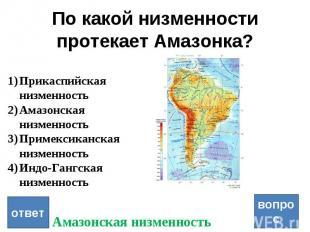 По какой низменности протекает Амазонка? вопрос ответ Прикаспийская низменность