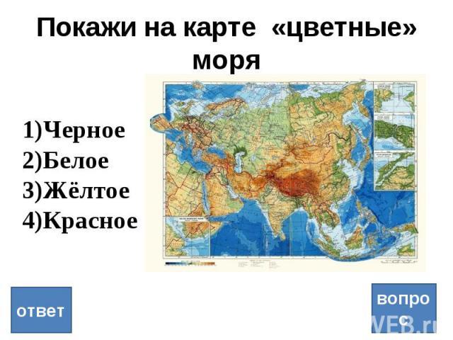 Покажи на карте «цветные» моря вопрос ответ Черное Белое Жёлтое Красное