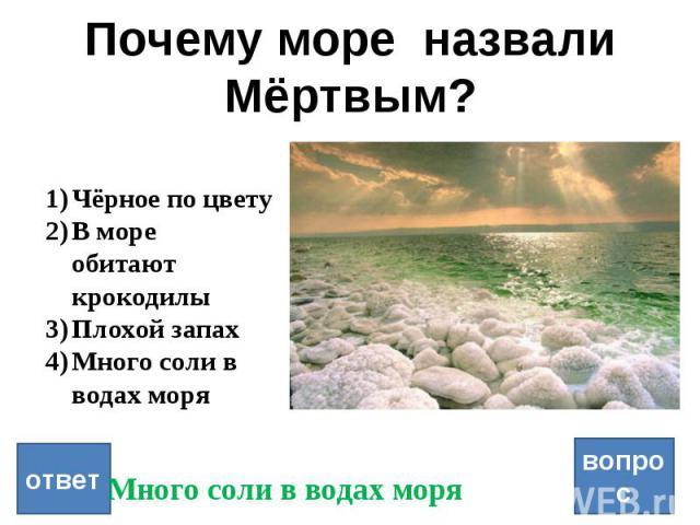 Почему море назвали Мёртвым? вопрос ответ Чёрное по цвету В море обитают крокодилы Плохой запах Много соли в водах моря Много соли в водах моря