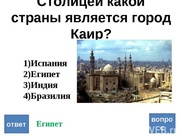 Столицей какой страны является город Каир? вопрос ответ Испания Египет Индия Бразилия Египет