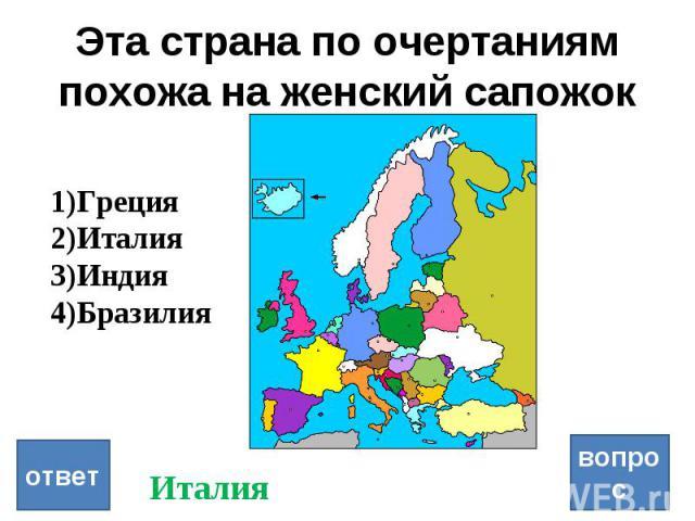 Эта страна по очертаниям похожа на женский сапожок вопрос ответ Греция Италия Индия Бразилия Италия