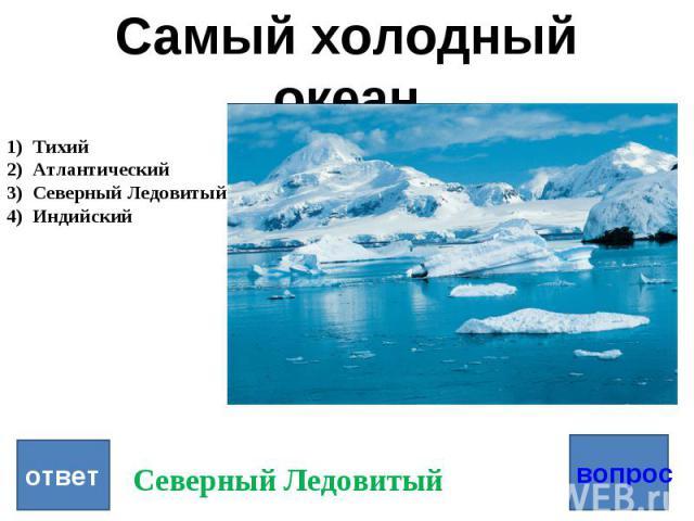 Самый холодный океан Тихий Атлантический Северный Ледовитый Индийский ответ Северный Ледовитый вопрос