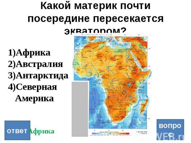 Какой материк почти посередине пересекается экватором? ответ вопрос Африка Австралия Антарктида Северная Америка Африка